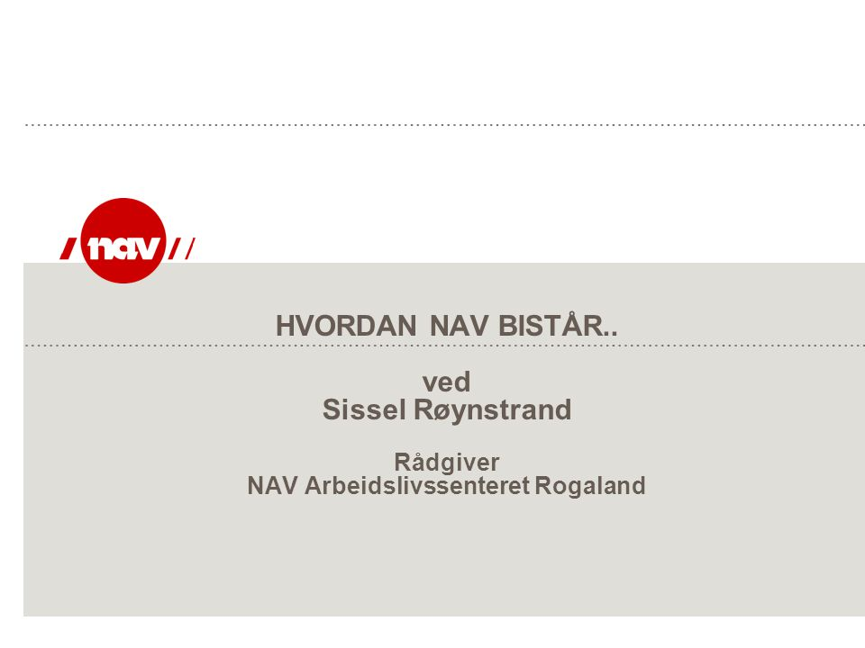 HVORDAN NAV BISTÅR.. ved Sissel Røynstrand Rådgiver NAV Arbeidslivssenteret Rogaland