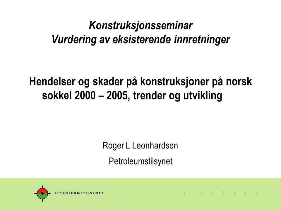 Konstruksjonsseminar Vurdering av eksisterende innretninger Hendelser og skader på konstruksjoner på norsk sokkel 2000 – 2005, trender og utvikling Roger L Leonhardsen Petroleumstilsynet