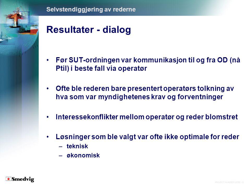 PROJECT NUMBER HERE - 7 Resultater - dialog Selvstendiggjøring av rederne Med SUT-ordningen er det nå direkte kommunikasjon mellom Ptil og rederne Rederne er gitt anledning til å argumentere for og kan ofte implementere optimale løsninger Når det inngås kompromisser, er årsaken som oftest forstått og akseptert av rederne For rederne er det blitt mer forutsigbart å drive petroleumsvirksomhet på norsk sokkel Ptils tillit til redernes kompetanse og etterrettelighet har økt