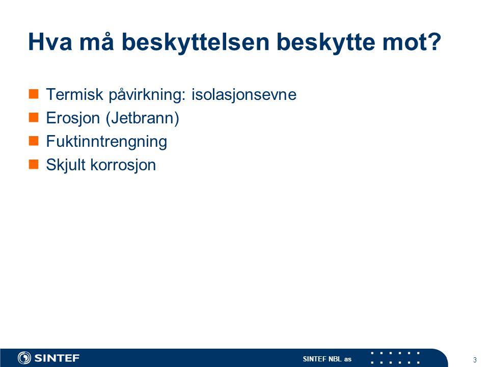 SINTEF NBL as 3 Hva må beskyttelsen beskytte mot? Termisk påvirkning: isolasjonsevne Erosjon (Jetbrann) Fuktinntrengning Skjult korrosjon