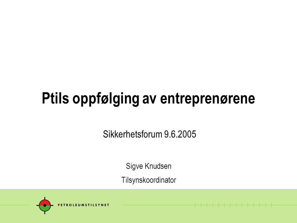 Ptils oppfølging av entreprenørene Sikkerhetsforum 9.6.2005 Sigve Knudsen Tilsynskoordinator