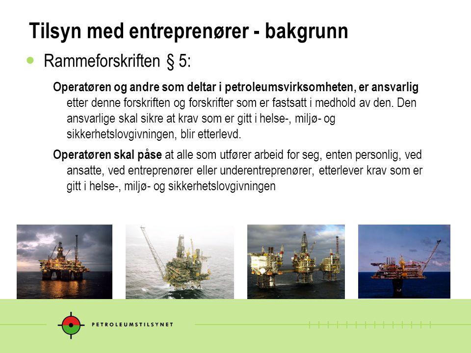 Tilsyn med entreprenører - bakgrunn Rammeforskriften § 5: Operatøren og andre som deltar i petroleumsvirksomheten, er ansvarlig etter denne forskriften og forskrifter som er fastsatt i medhold av den.