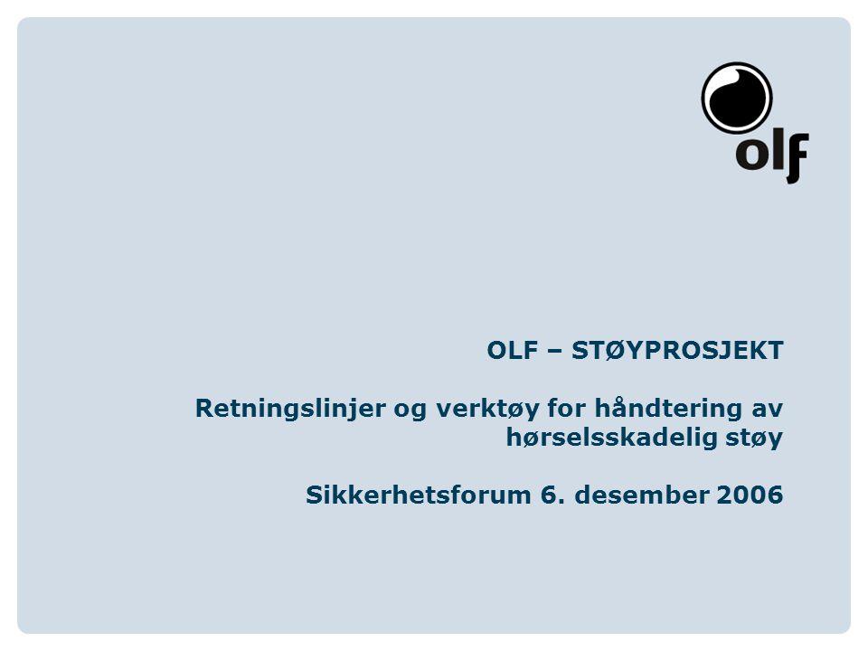 www.olf.noOLF Oljeindustriens Landsforening Støyprosjektet OLF- støyprosjekt Bakgrunn Mandat Status OLF- retningslinjer Beskyttelsesregime Støykart Reel effekt av hørselsvern Risikovurdering / risikobaserte tiltaksplaner Webverktøy - StøyRisk Grovvurdering RNNS rapportering Detaljert vurdering