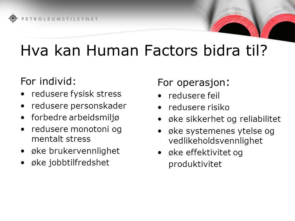 Hva kan Human Factors bidra til? For operasjon : redusere feil redusere risiko øke sikkerhet og reliabilitet øke systemenes ytelse og vedlikeholdsvenn