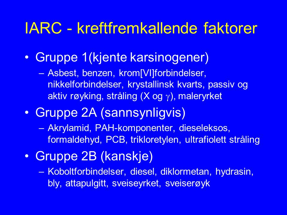 IARC - kreftfremkallende faktorer Gruppe 1(kjente karsinogener) –Asbest, benzen, krom[VI]forbindelser, nikkelforbindelser, krystallinsk kvarts, passiv og aktiv røyking, stråling (X og  ), maleryrket Gruppe 2A (sannsynligvis) –Akrylamid, PAH-komponenter, dieseleksos, formaldehyd, PCB, trikloretylen, ultrafiolett stråling Gruppe 2B (kanskje) –Koboltforbindelser, diesel, diklormetan, hydrasin, bly, attapulgitt, sveiseyrket, sveiserøyk