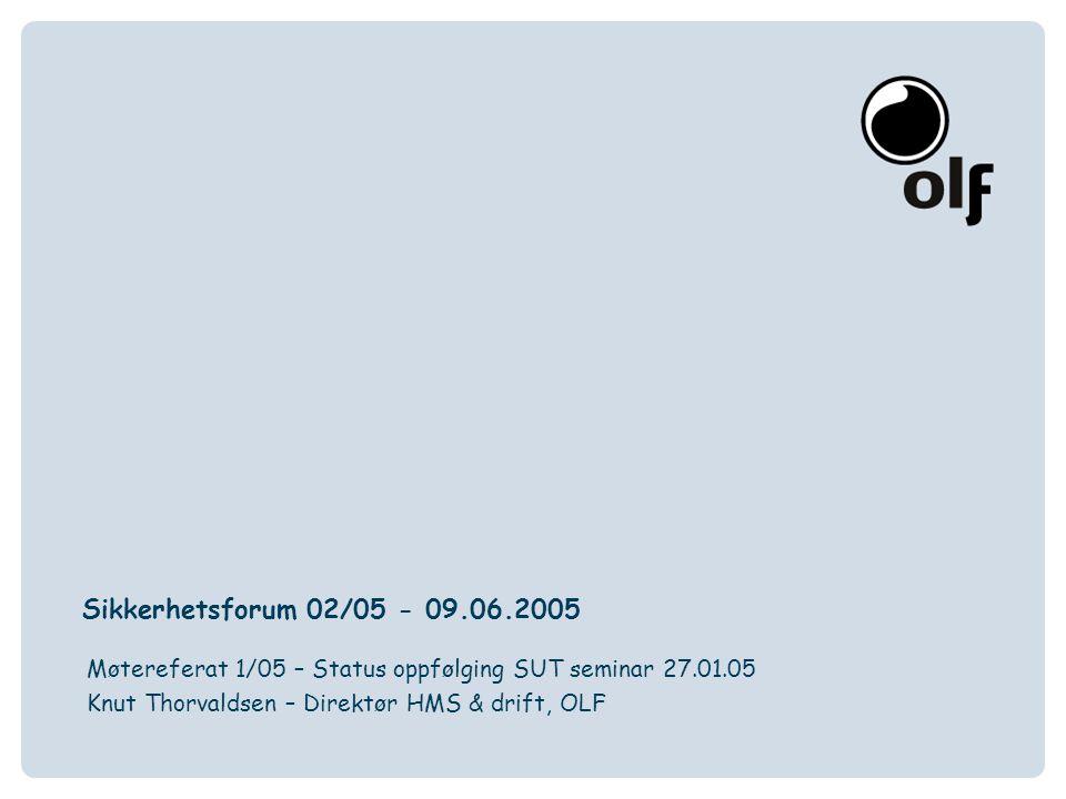 Sikkerhetsforum 02/05 - 09.06.2005 Møtereferat 1/05 – Status oppfølging SUT seminar 27.01.05 Knut Thorvaldsen – Direktør HMS & drift, OLF
