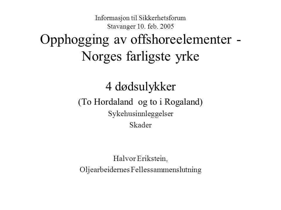 Informasjon til Sikkerhetsforum Stavanger 10. feb. 2005 Opphogging av offshoreelementer - Norges farligste yrke 4 dødsulykker (To Hordaland og to i Ro