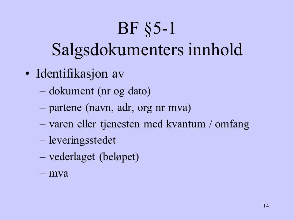 14 BF §5-1 Salgsdokumenters innhold Identifikasjon av –dokument (nr og dato) –partene (navn, adr, org nr mva) –varen eller tjenesten med kvantum / omfang –leveringsstedet –vederlaget (beløpet) –mva