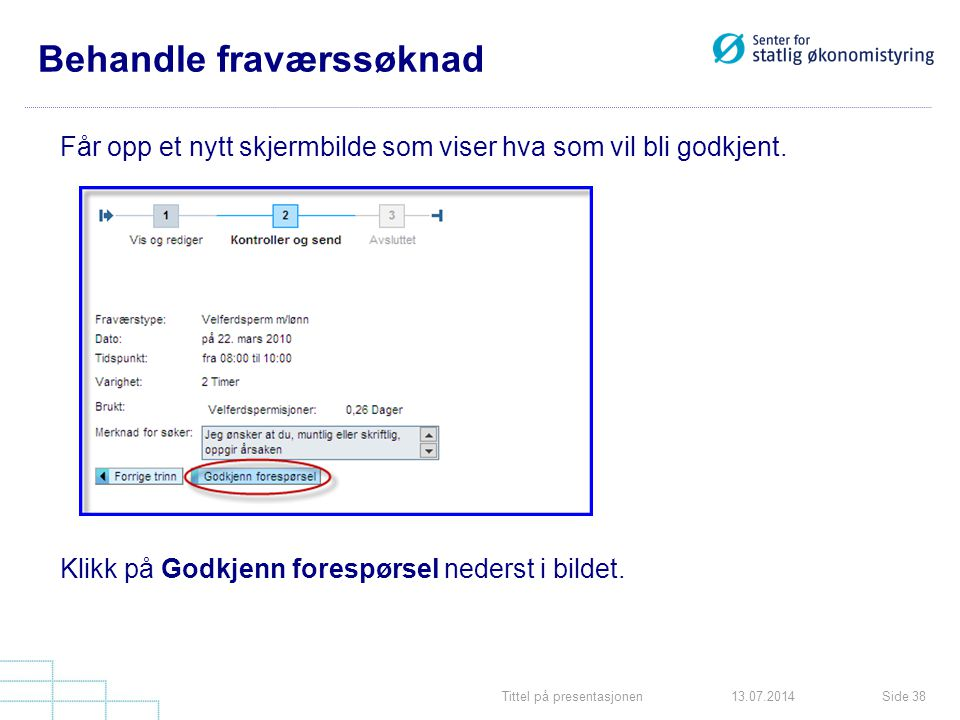 Tittel på presentasjonenSide 3813.07.2014 Behandle fraværssøknad Får opp et nytt skjermbilde som viser hva som vil bli godkjent. Klikk på Godkjenn for