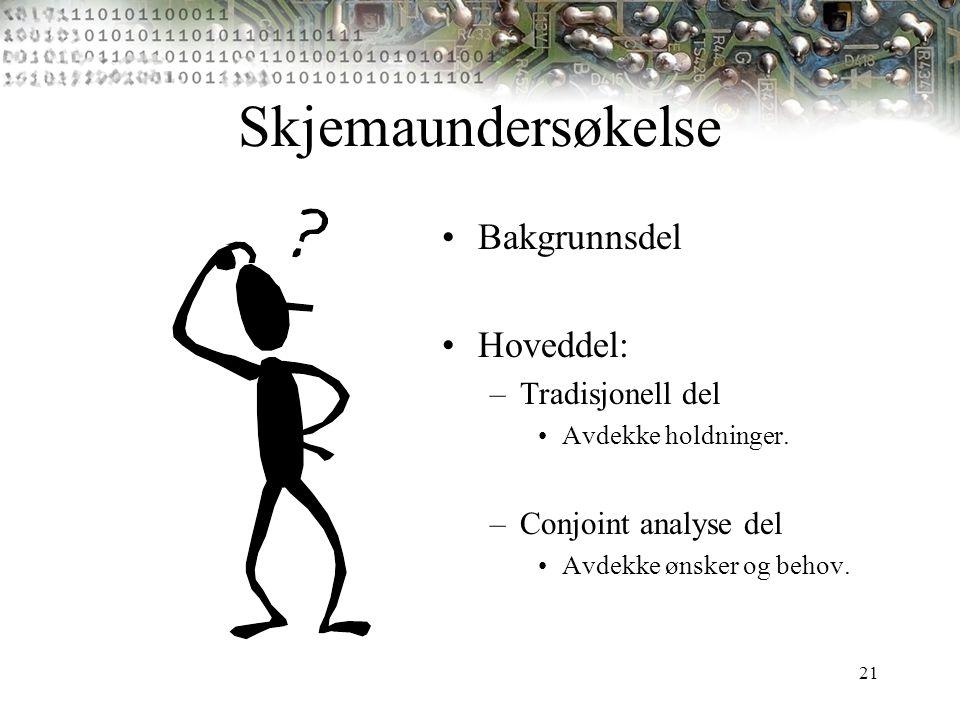 21 Skjemaundersøkelse Bakgrunnsdel Hoveddel: –Tradisjonell del Avdekke holdninger. –Conjoint analyse del Avdekke ønsker og behov.