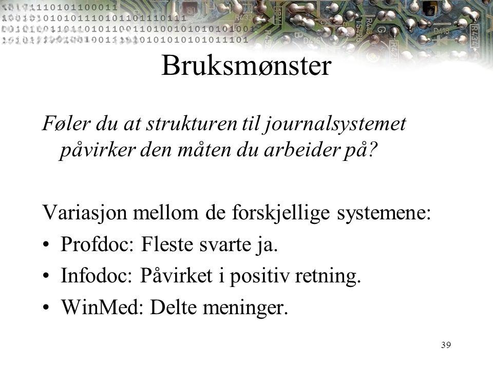 39 Bruksmønster Føler du at strukturen til journalsystemet påvirker den måten du arbeider på? Variasjon mellom de forskjellige systemene: Profdoc: Fle