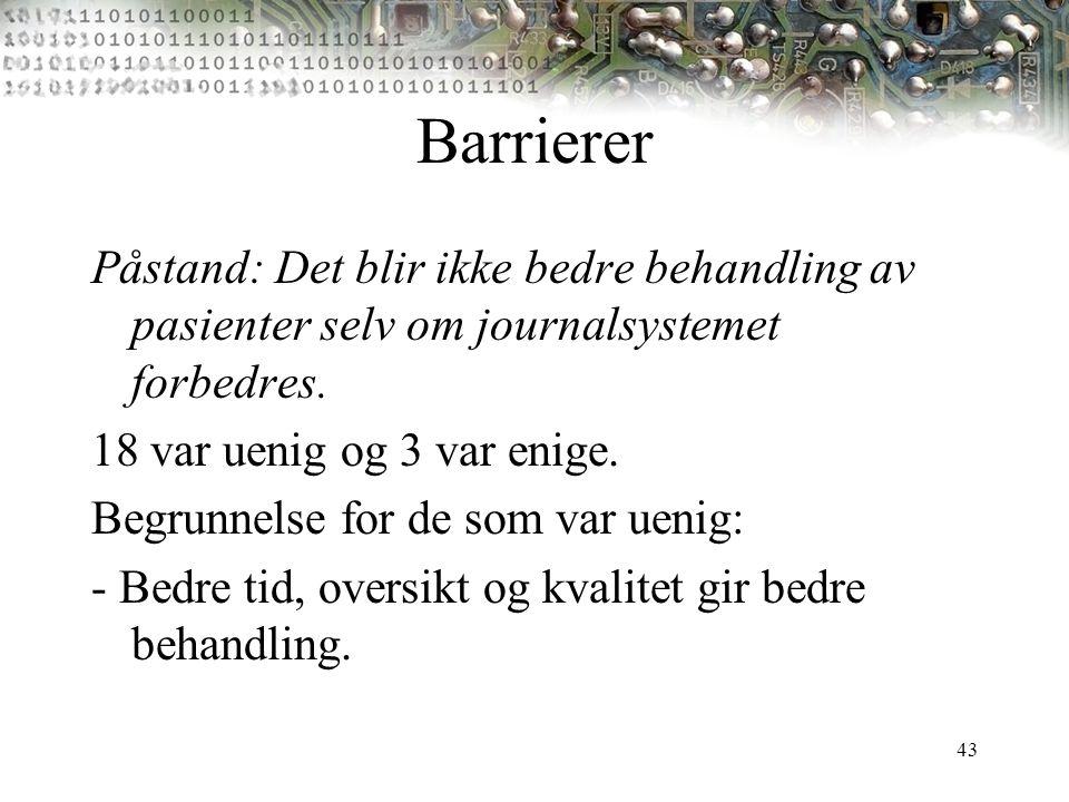 43 Barrierer Påstand: Det blir ikke bedre behandling av pasienter selv om journalsystemet forbedres. 18 var uenig og 3 var enige. Begrunnelse for de s
