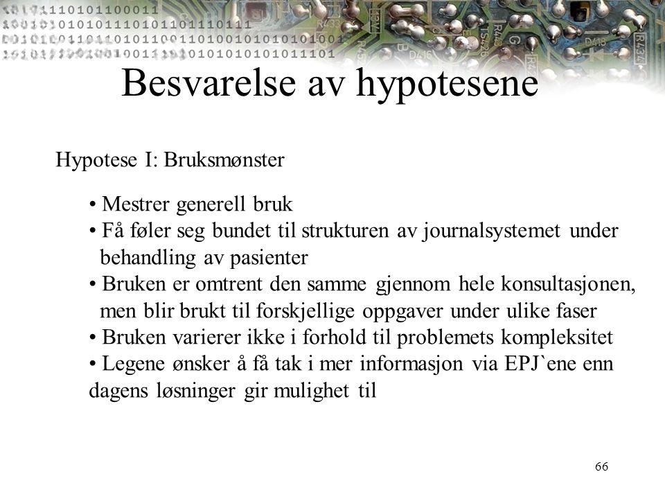 66 Besvarelse av hypotesene Hypotese I: Bruksmønster Mestrer generell bruk Få føler seg bundet til strukturen av journalsystemet under behandling av p