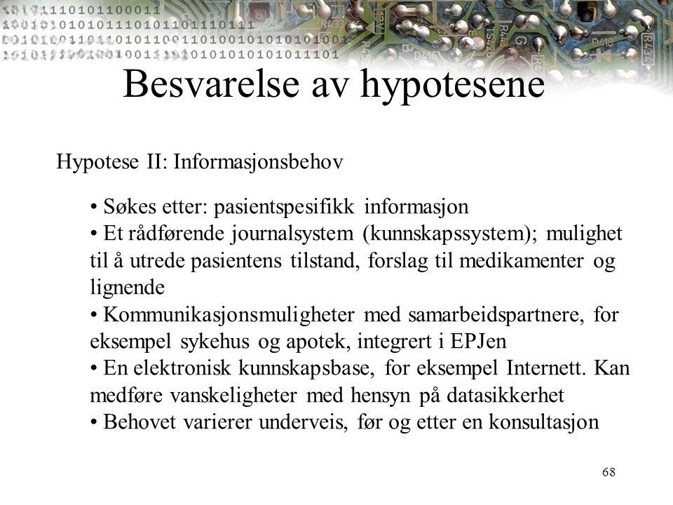 68 Besvarelse av hypotesene Hypotese II: Informasjonsbehov Søkes etter: pasientspesifikk informasjon Et rådførende journalsystem (kunnskapssystem); mu