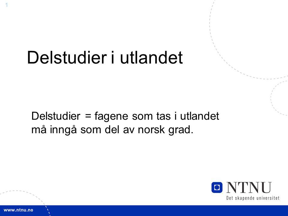 1 Delstudier i utlandet Delstudier = fagene som tas i utlandet må inngå som del av norsk grad.