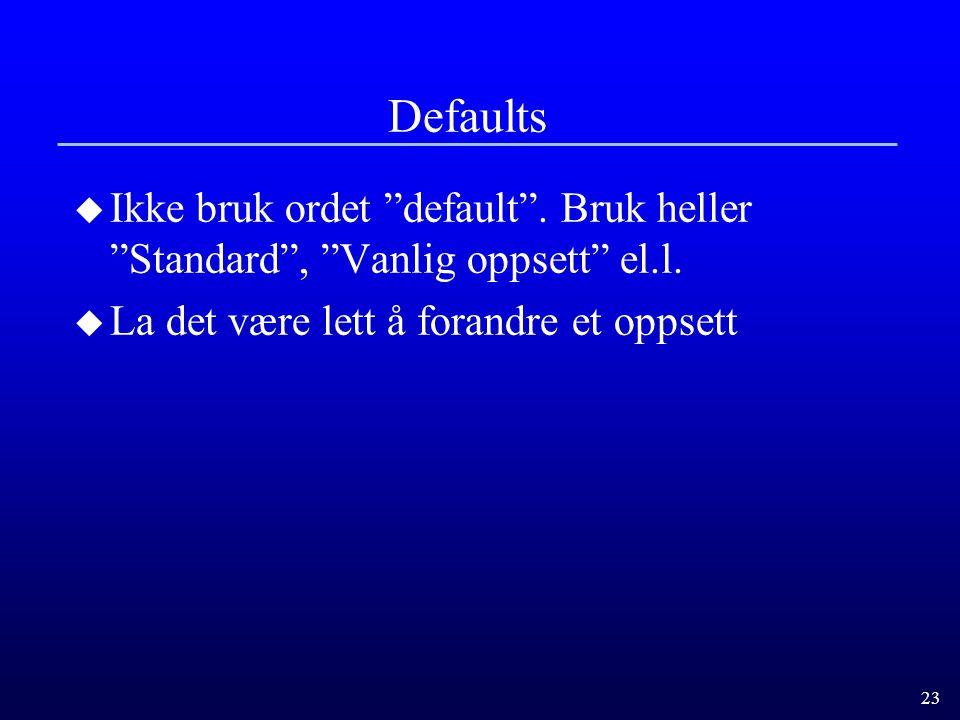 23 Defaults u Ikke bruk ordet default .Bruk heller Standard , Vanlig oppsett el.l.