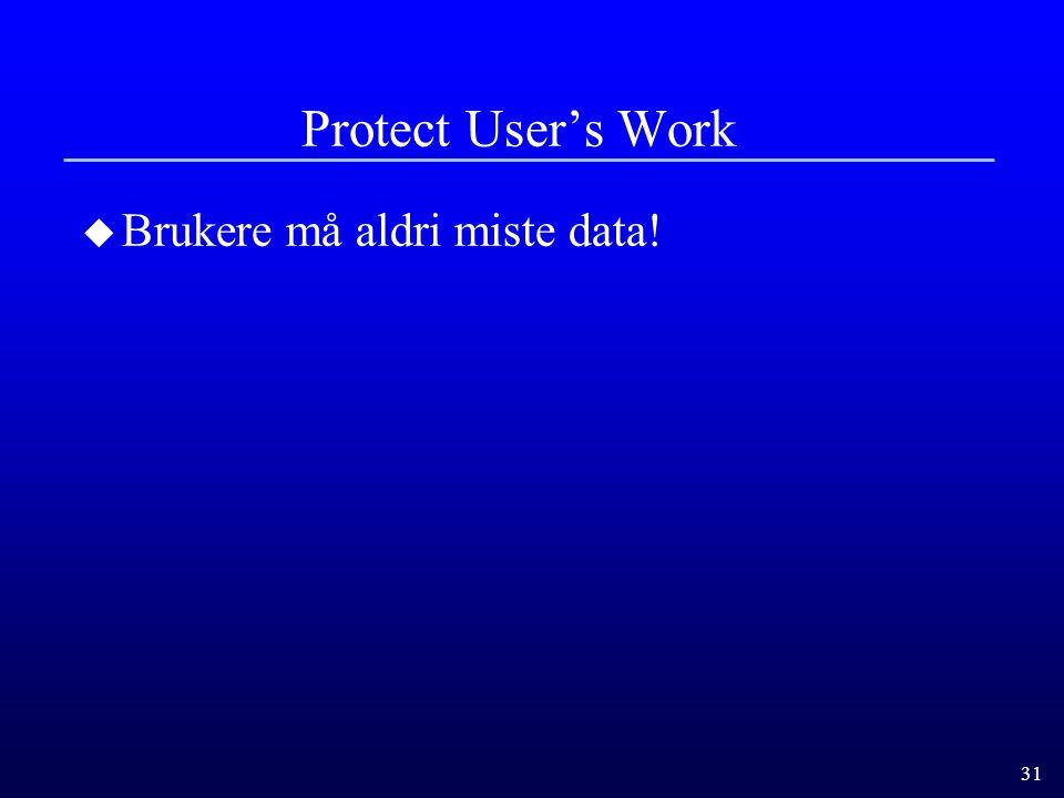 31 Protect User's Work u Brukere må aldri miste data!