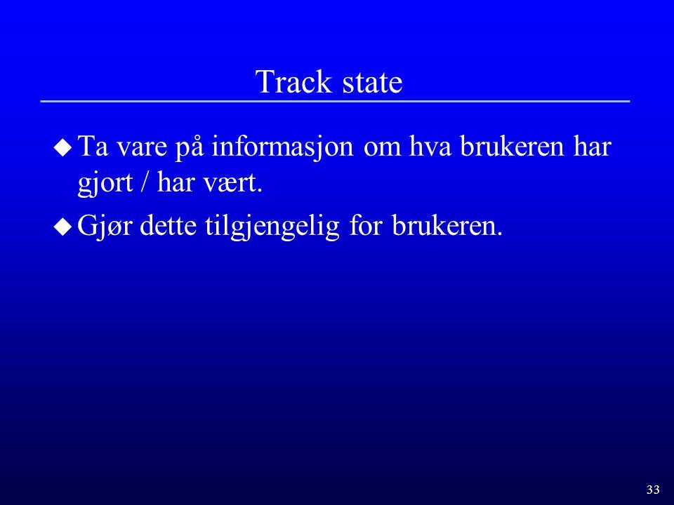 33 Track state u Ta vare på informasjon om hva brukeren har gjort / har vært.