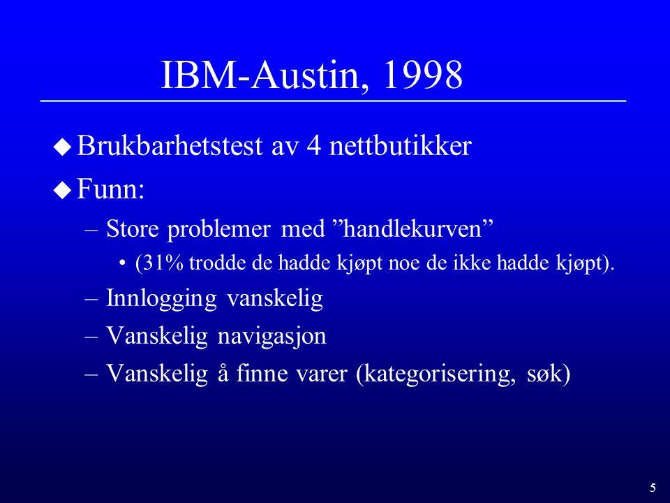 5 IBM-Austin, 1998 u Brukbarhetstest av 4 nettbutikker u Funn: –Store problemer med handlekurven (31% trodde de hadde kjøpt noe de ikke hadde kjøpt).