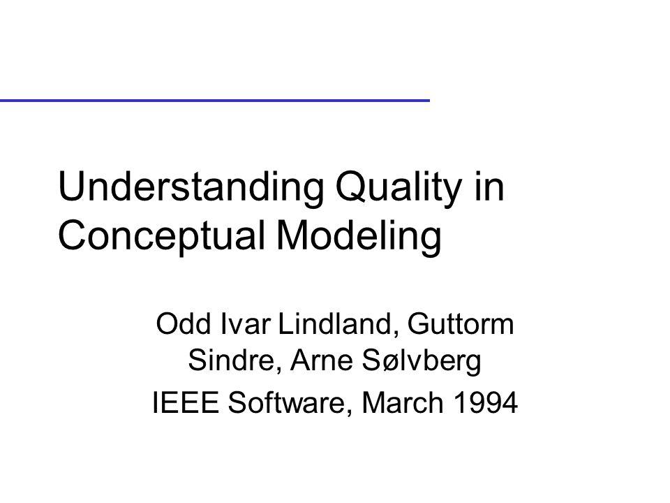 Understanding Quality in Conceptual Modeling Odd Ivar Lindland, Guttorm Sindre, Arne Sølvberg IEEE Software, March 1994