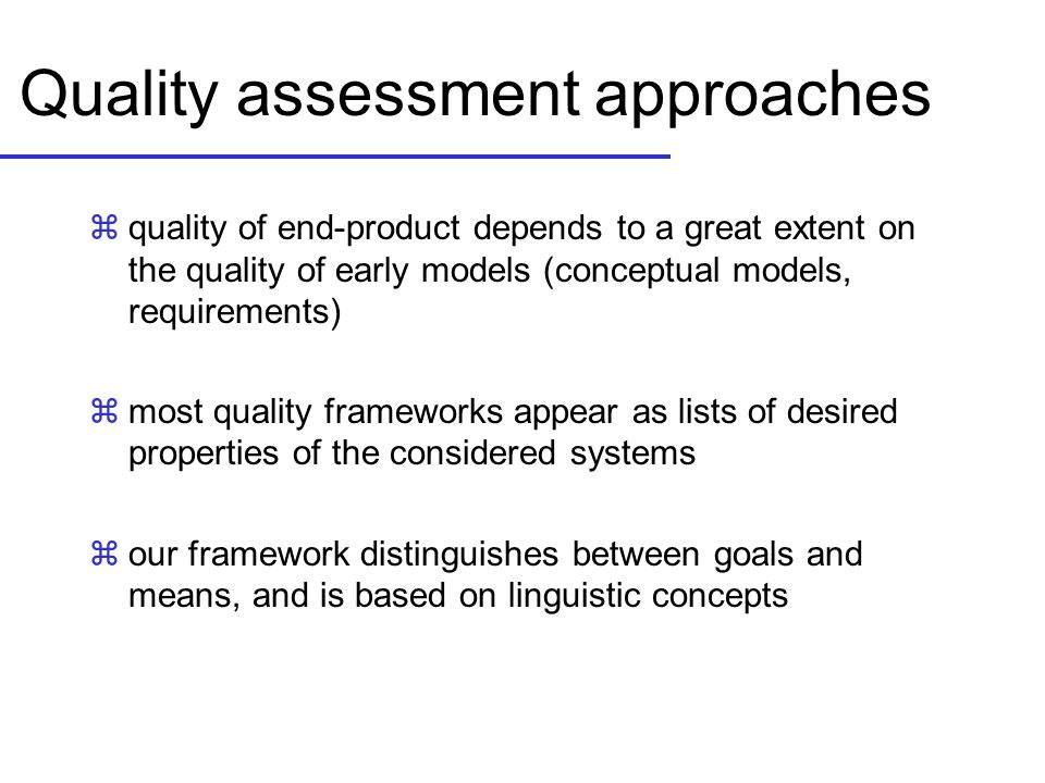 Quality assessment approaches zquality of end-product depends to a great extent on the quality of early models (conceptual models, requirements) zmost