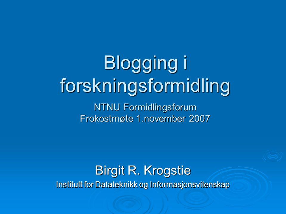 Blogging i forskningsformidling NTNU Formidlingsforum Frokostmøte 1.november 2007 Birgit R. Krogstie Institutt for Datateknikk og Informasjonsvitenska