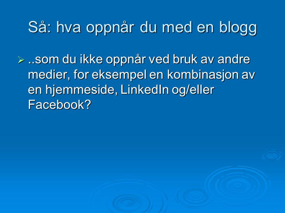 Så: hva oppnår du med en blogg ..som du ikke oppnår ved bruk av andre medier, for eksempel en kombinasjon av en hjemmeside, LinkedIn og/eller Faceboo