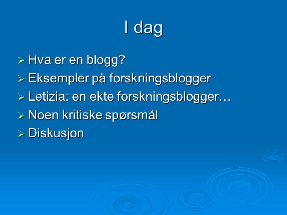 I dag  Hva er en blogg?  Eksempler på forskningsblogger  Letizia: en ekte forskningsblogger…  Noen kritiske spørsmål  Diskusjon
