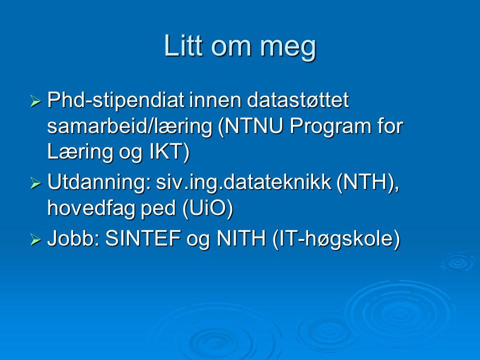 Litt om meg  Phd-stipendiat innen datastøttet samarbeid/læring (NTNU Program for Læring og IKT)  Utdanning: siv.ing.datateknikk (NTH), hovedfag ped
