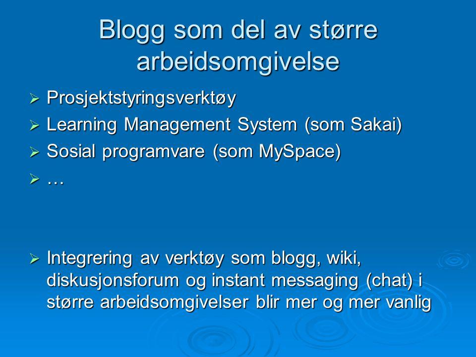 Blogg som del av større arbeidsomgivelse  Prosjektstyringsverktøy  Learning Management System (som Sakai)  Sosial programvare (som MySpace)  …  I