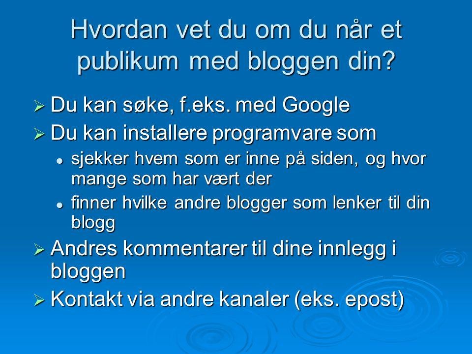 Hvordan vet du om du når et publikum med bloggen din?  Du kan søke, f.eks. med Google  Du kan installere programvare som sjekker hvem som er inne på