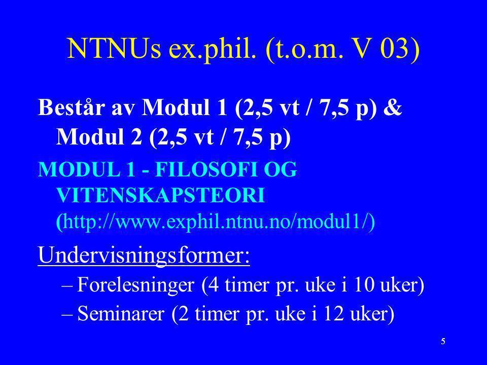 5 NTNUs ex.phil. (t.o.m. V 03) Består av Modul 1 (2,5 vt / 7,5 p) & Modul 2 (2,5 vt / 7,5 p) MODUL 1 - FILOSOFI OG VITENSKAPSTEORI (http://www.exphil.