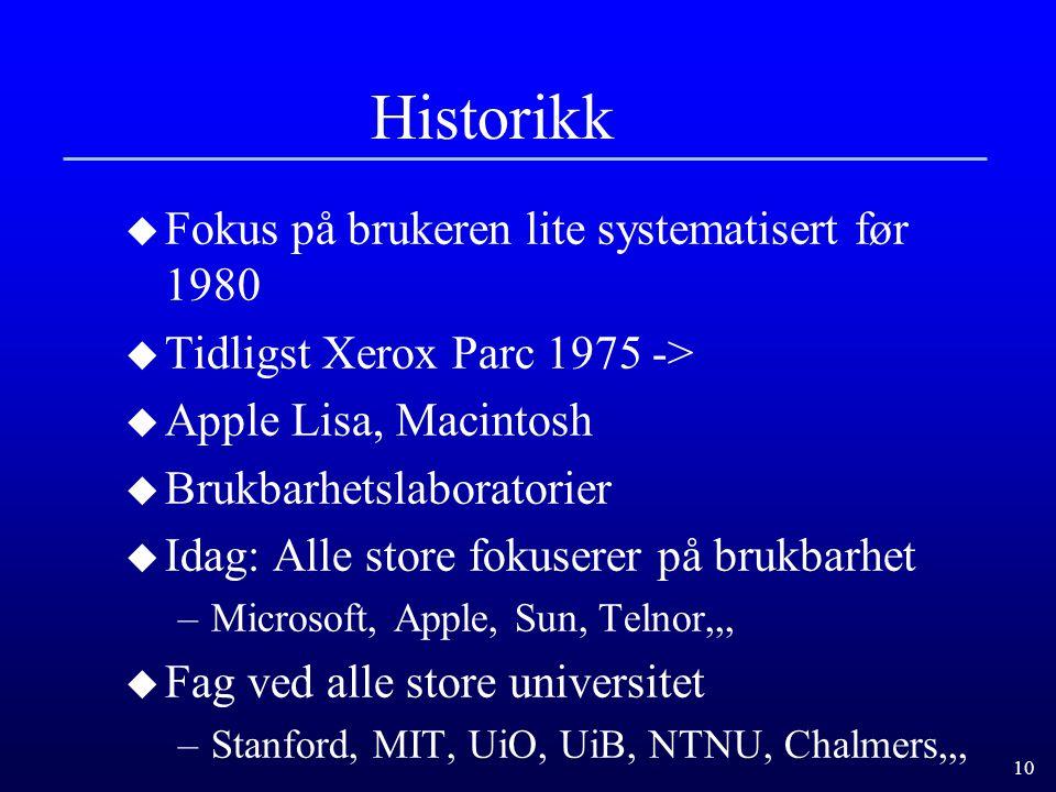 10 Historikk u Fokus på brukeren lite systematisert før 1980 u Tidligst Xerox Parc 1975 -> u Apple Lisa, Macintosh u Brukbarhetslaboratorier u Idag: Alle store fokuserer på brukbarhet –Microsoft, Apple, Sun, Telnor,,, u Fag ved alle store universitet –Stanford, MIT, UiO, UiB, NTNU, Chalmers,,,