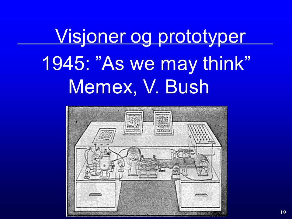 "19 Visjoner og prototyper 1945: ""As we may think"" Memex, V. Bush"