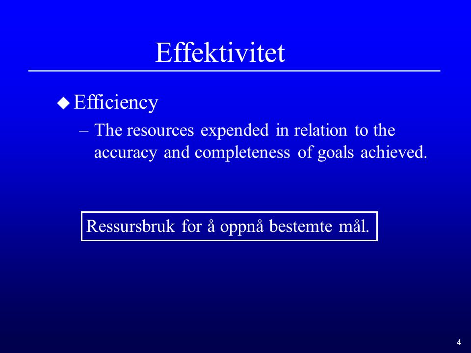 4 Effektivitet u Efficiency –The resources expended in relation to the accuracy and completeness of goals achieved. Ressursbruk for å oppnå bestemte m