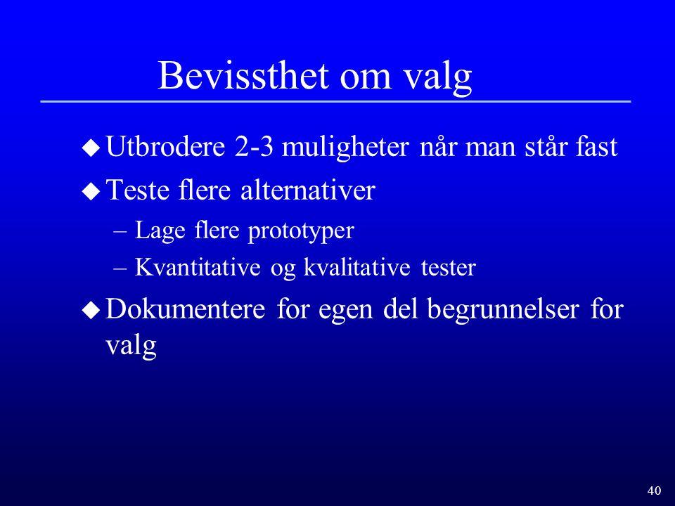 40 Bevissthet om valg u Utbrodere 2-3 muligheter når man står fast u Teste flere alternativer –Lage flere prototyper –Kvantitative og kvalitative test