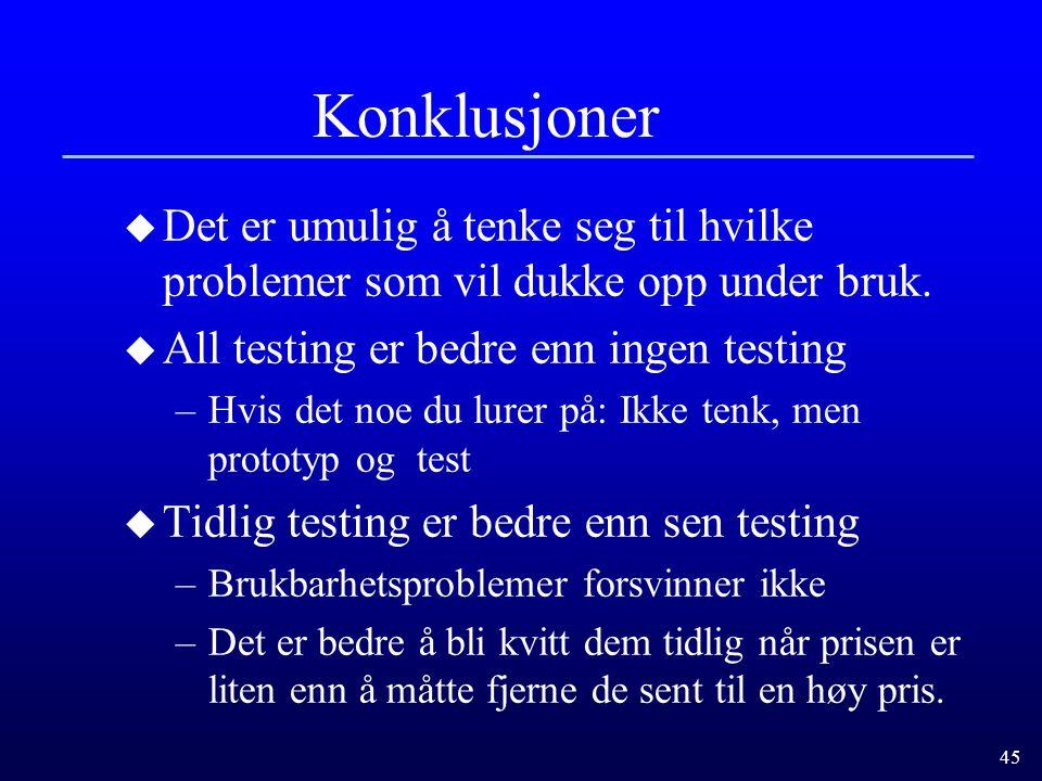 45 Konklusjoner u Det er umulig å tenke seg til hvilke problemer som vil dukke opp under bruk. u All testing er bedre enn ingen testing –Hvis det noe