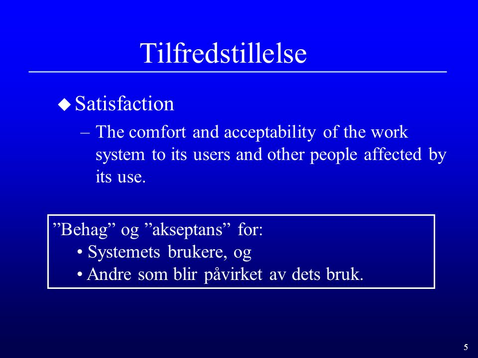 "5 Tilfredstillelse u Satisfaction –The comfort and acceptability of the work system to its users and other people affected by its use. ""Behag"" og ""aks"