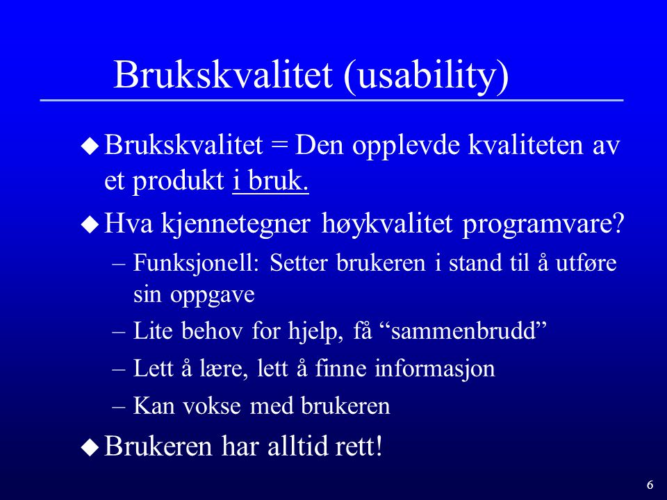6 Brukskvalitet (usability) u Brukskvalitet = Den opplevde kvaliteten av et produkt i bruk. u Hva kjennetegner høykvalitet programvare? –Funksjonell: