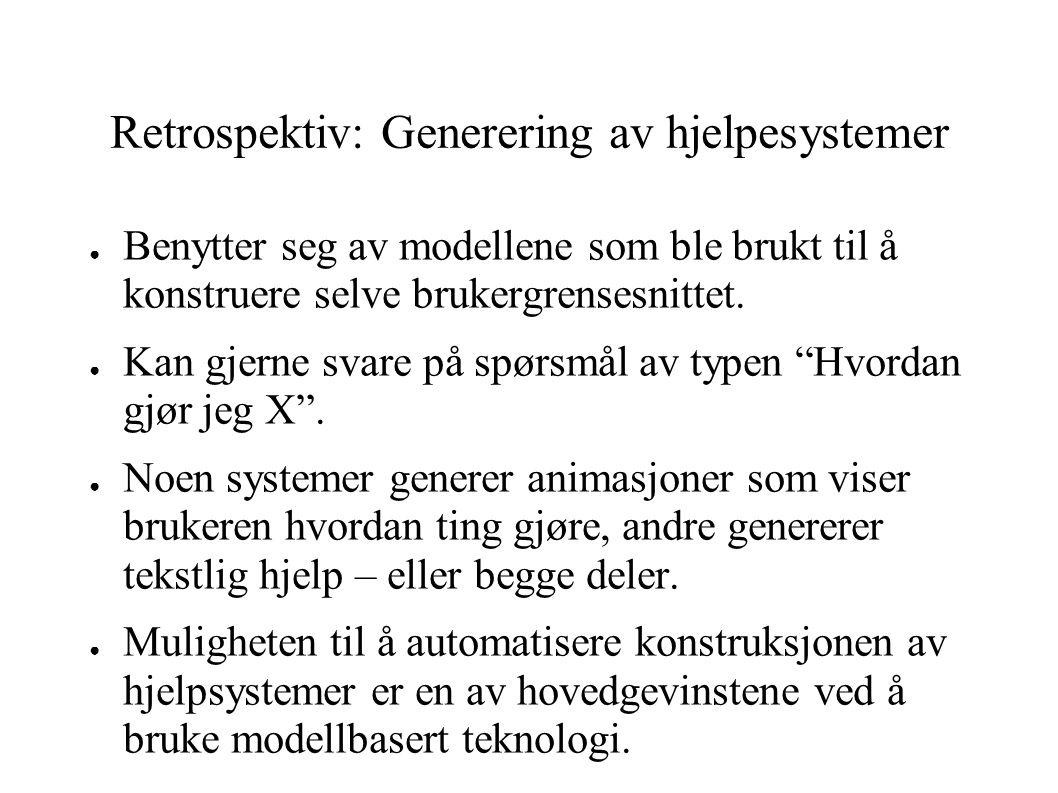 Retrospektiv: Generering av hjelpesystemer ● Benytter seg av modellene som ble brukt til å konstruere selve brukergrensesnittet. ● Kan gjerne svare på