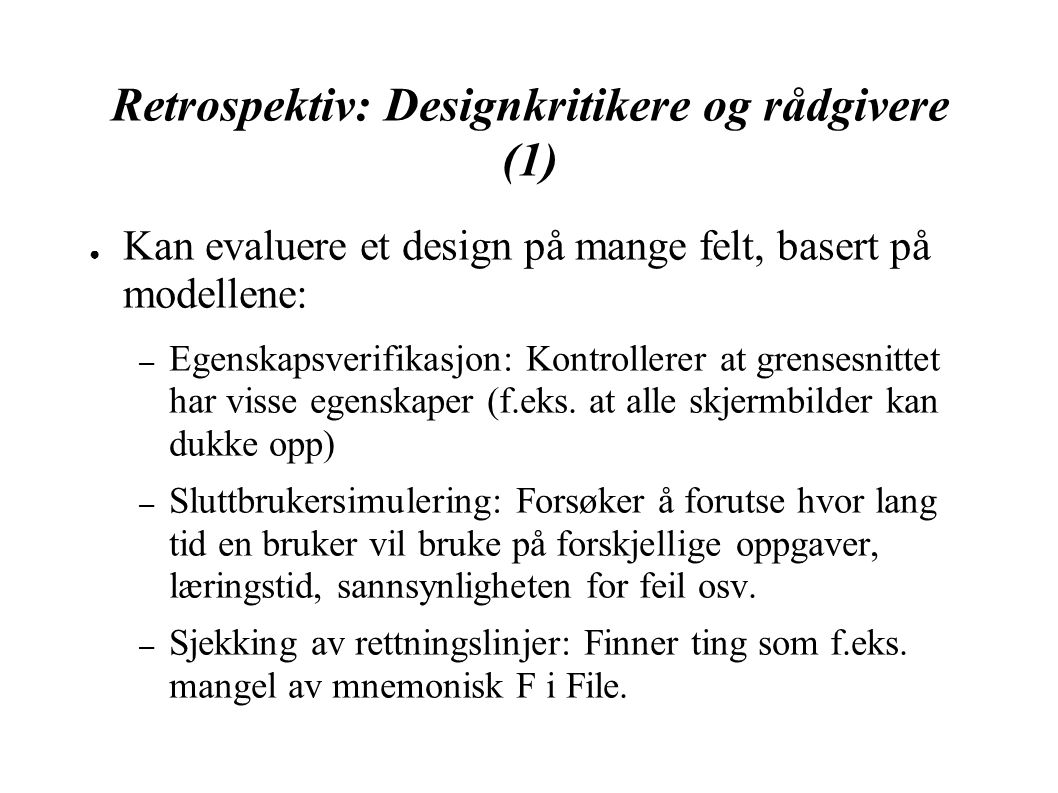 Retrospektiv: Designkritikere og rådgivere (1) ● Kan evaluere et design på mange felt, basert på modellene: – Egenskapsverifikasjon: Kontrollerer at grensesnittet har visse egenskaper (f.eks.