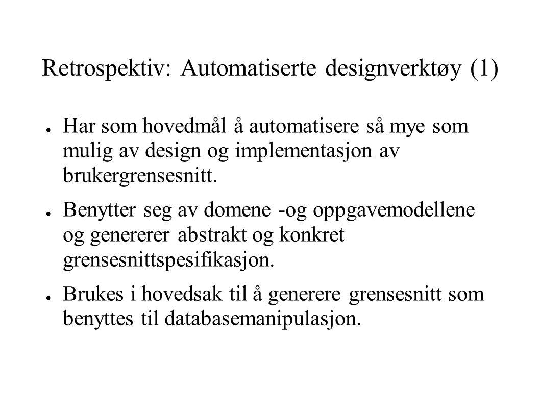 Retrospektiv: Automatiserte designverktøy (1) ● Har som hovedmål å automatisere så mye som mulig av design og implementasjon av brukergrensesnitt. ● B