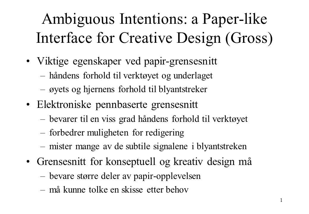 1 Ambiguous Intentions: a Paper-like Interface for Creative Design (Gross) Viktige egenskaper ved papir-grensesnitt –håndens forhold til verktøyet og underlaget –øyets og hjernens forhold til blyantstreker Elektroniske pennbaserte grensesnitt –bevarer til en viss grad håndens forhold til verktøyet –forbedrer muligheten for redigering –mister mange av de subtile signalene i blyantstreken Grensesnitt for konseptuell og kreativ design må –bevare større deler av papir-opplevelsen –må kunne tolke en skisse etter behov