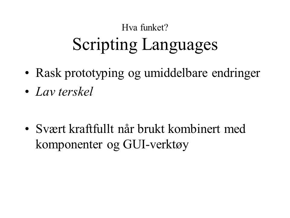 Hva funket? Scripting Languages Rask prototyping og umiddelbare endringer Lav terskel Svært kraftfullt når brukt kombinert med komponenter og GUI-verk