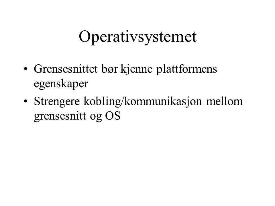 Operativsystemet Grensesnittet bør kjenne plattformens egenskaper Strengere kobling/kommunikasjon mellom grensesnitt og OS