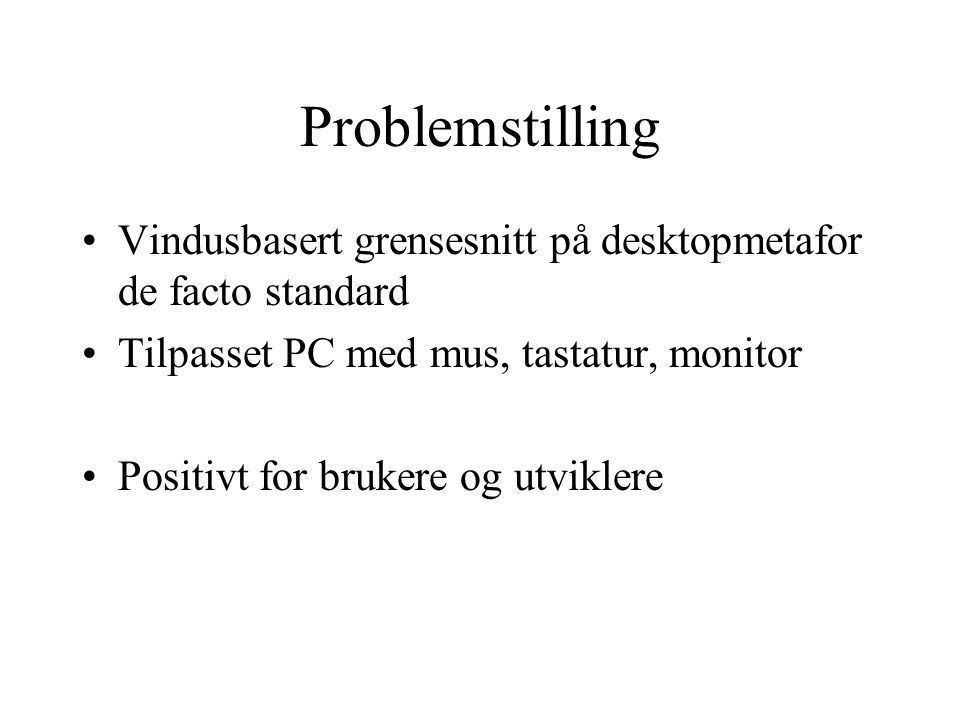 Problemstilling Vindusbasert grensesnitt på desktopmetafor de facto standard Tilpasset PC med mus, tastatur, monitor Positivt for brukere og utviklere