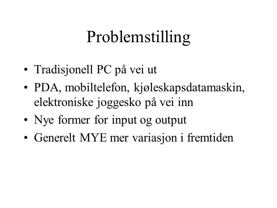 Problemstilling Tradisjonell PC på vei ut PDA, mobiltelefon, kjøleskapsdatamaskin, elektroniske joggesko på vei inn Nye former for input og output Gen