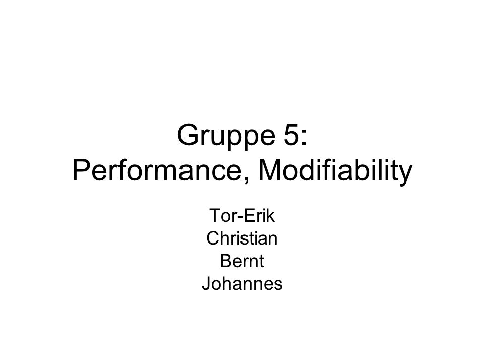 Gruppe 5: Performance, Modifiability Tor-Erik Christian Bernt Johannes