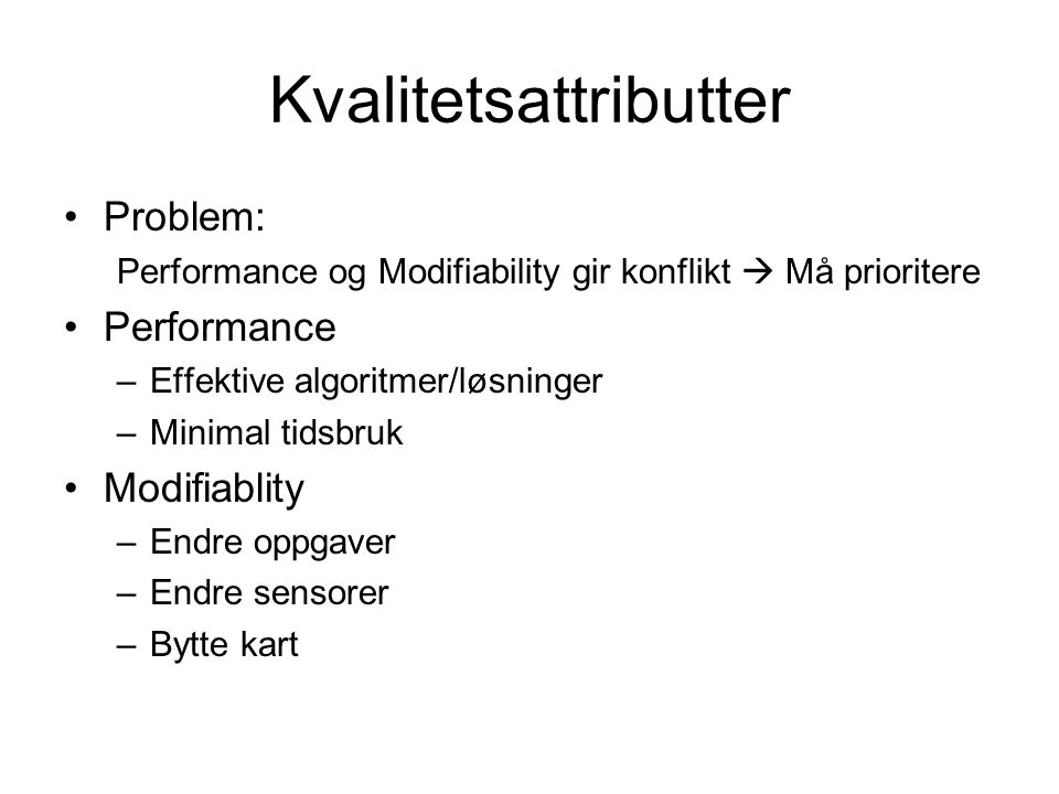 Kvalitetsattributter Problem: Performance og Modifiability gir konflikt  Må prioritere Performance –Effektive algoritmer/løsninger –Minimal tidsbruk Modifiablity –Endre oppgaver –Endre sensorer –Bytte kart