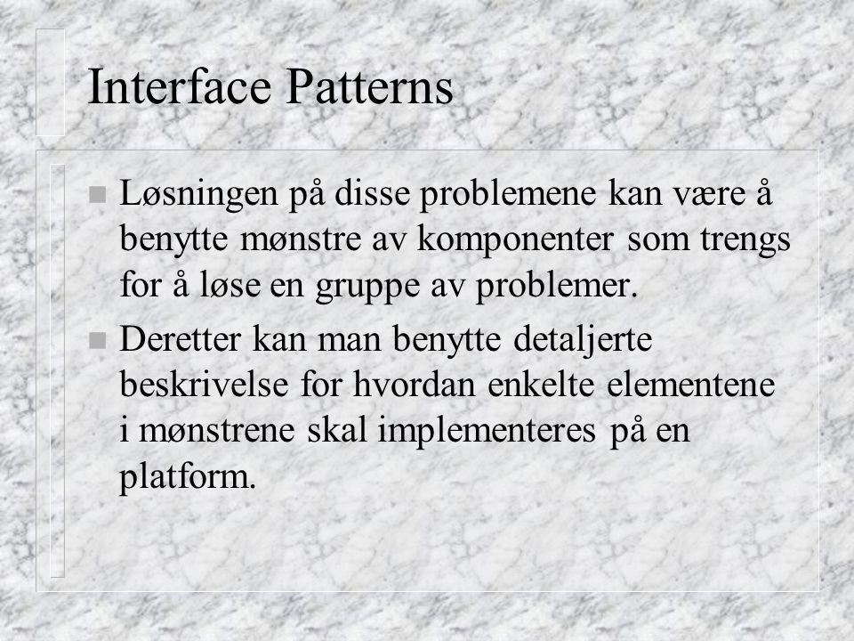 Interface Patterns n Løsningen på disse problemene kan være å benytte mønstre av komponenter som trengs for å løse en gruppe av problemer. n Deretter
